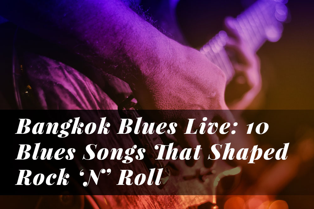 Bangkok Blues Live: 10 Blues Songs That Shaped Rock 'N' Roll
