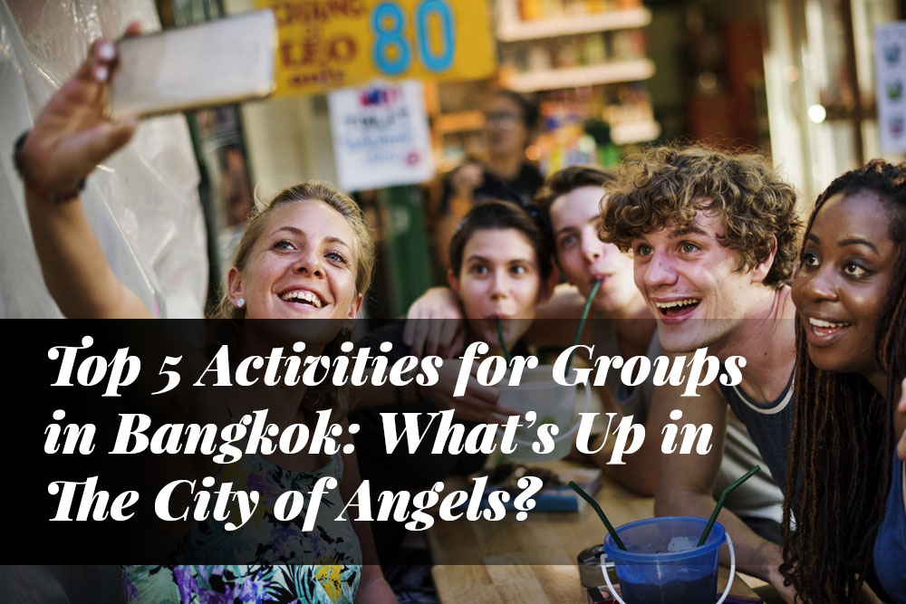 Top 5 Activities for Groups in Bangkok: What's Up in The City of Angels?