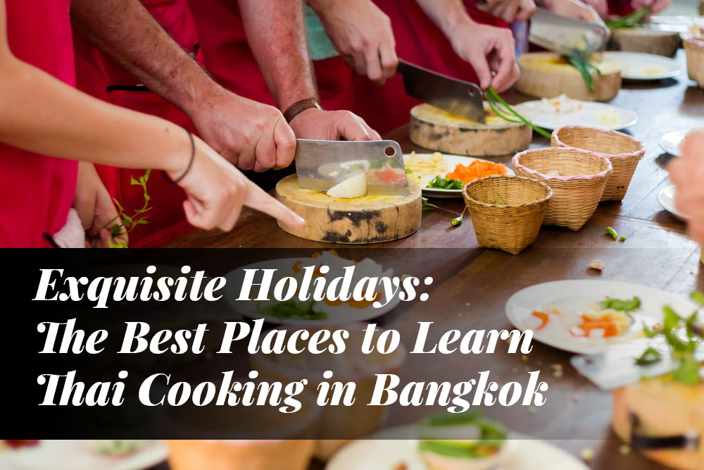 Exquisite Holidays: The Best Places to Learn Thai Cooking in Bangkok