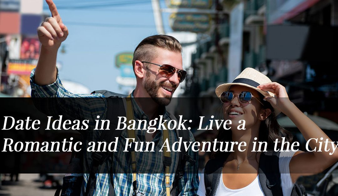 Date Ideas in Bangkok: Live a Romantic and Fun Adventure in the City