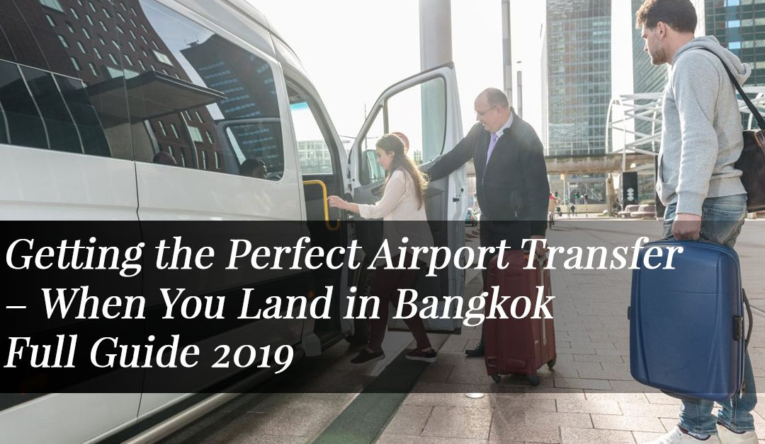 Getting the Perfect Airport Transfer When You Land in Bangkok – Full Guide 2019