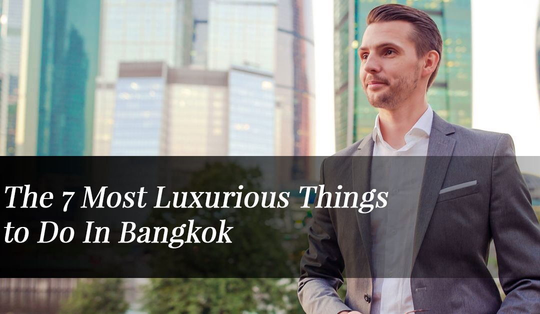 The 7 Most Luxurious Things to Do In Bangkok