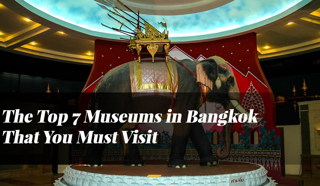 The Top 7 Museums in Bangkok That You Must Visit