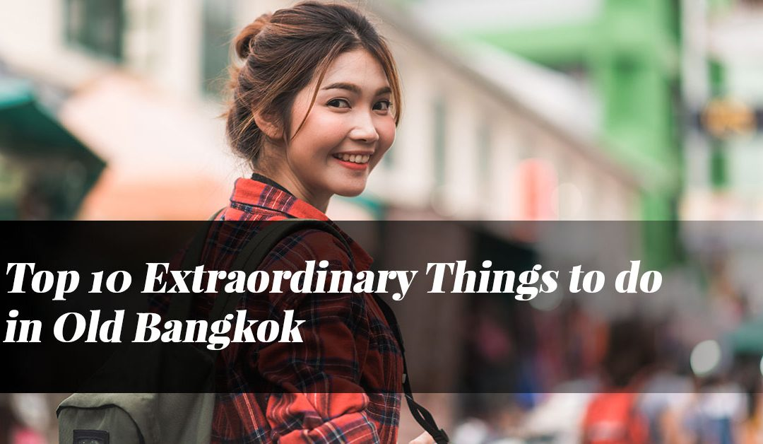 Top 10 Extraordinary Things to do in Old Bangkok